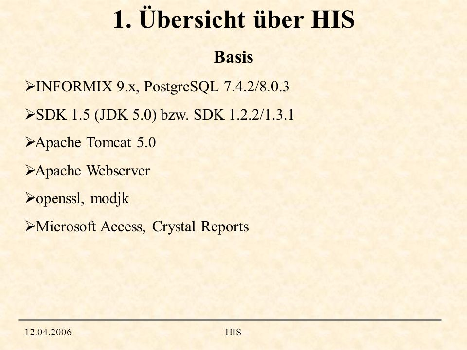 12.04.2006HIS 1. Übersicht über HIS Basis INFORMIX 9.x, PostgreSQL 7.4.2/8.0.3 SDK 1.5 (JDK 5.0) bzw. SDK 1.2.2/1.3.1 Apache Tomcat 5.0 Apache Webserv