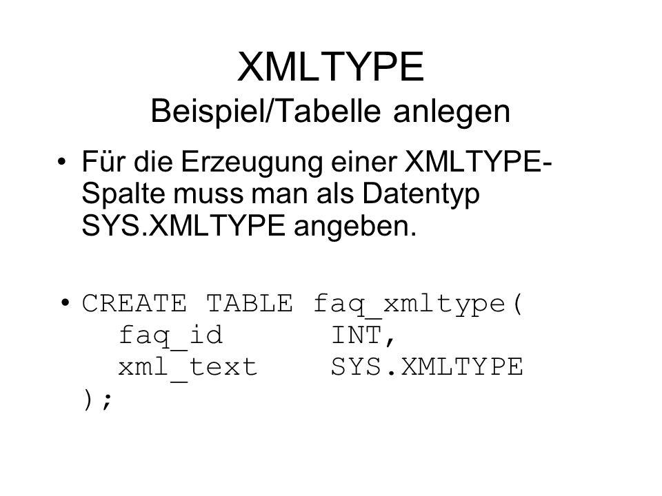 XMLTYPE Beispiel/Tabelle anlegen Für die Erzeugung einer XMLTYPE- Spalte muss man als Datentyp SYS.XMLTYPE angeben.