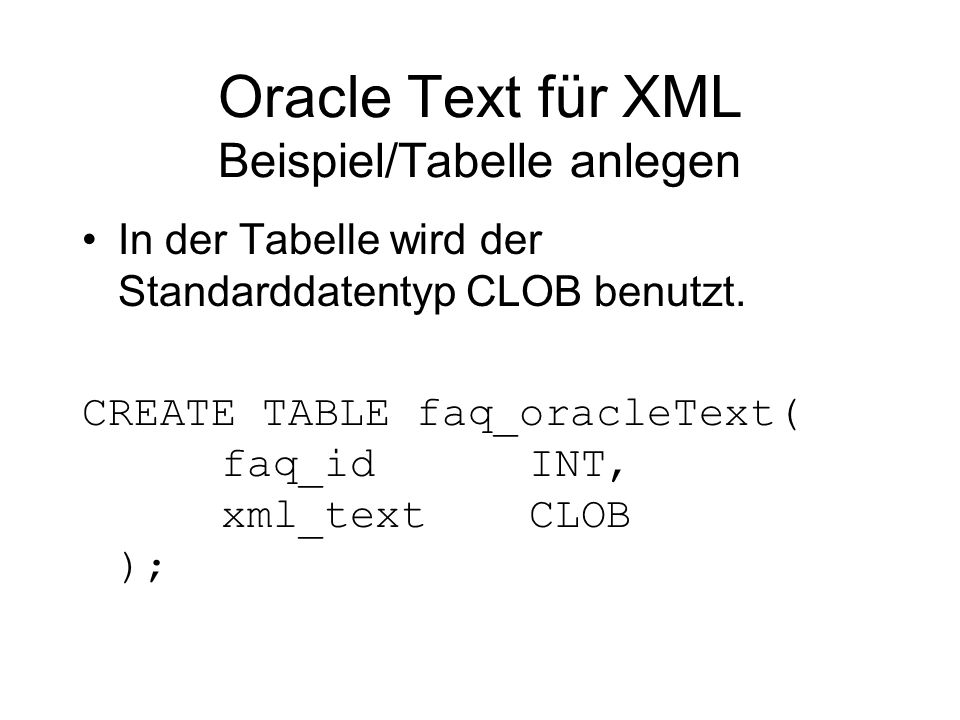 Oracle Text für XML Beispiel/Tabelle anlegen In der Tabelle wird der Standarddatentyp CLOB benutzt. CREATE TABLE faq_oracleText( faq_id INT, xml_text
