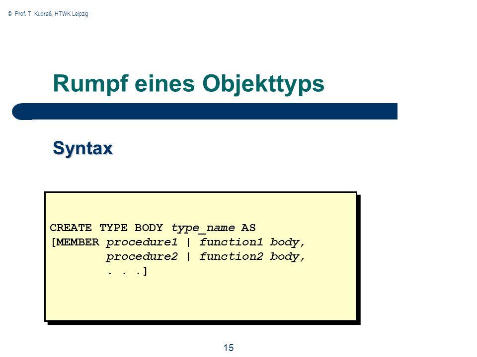 © Prof. T. Kudraß, HTWK Leipzig 15 Rumpf eines Objekttyps Syntax CREATE TYPE BODY type_name AS [MEMBER procedure1 | function1 body, procedure2 | funct