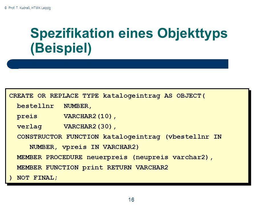 © Prof. T. Kudraß, HTWK Leipzig 16 Spezifikation eines Objekttyps (Beispiel) CREATE OR REPLACE TYPE katalogeintrag AS OBJECT( bestellnr NUMBER, preisV