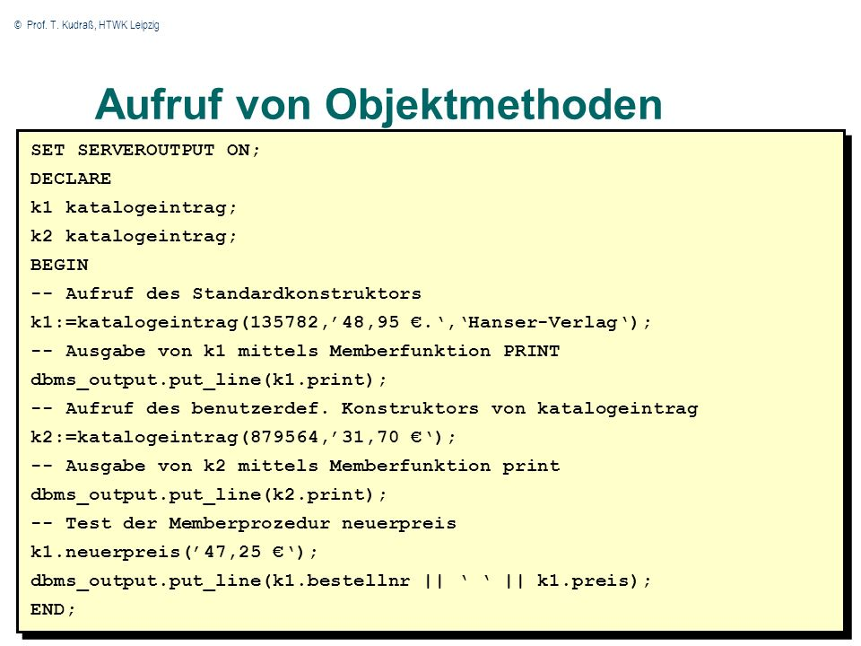 © Prof. T. Kudraß, HTWK Leipzig 20 Aufruf von Objektmethoden SET SERVEROUTPUT ON; DECLARE k1 katalogeintrag; k2 katalogeintrag; BEGIN -- Aufruf des St