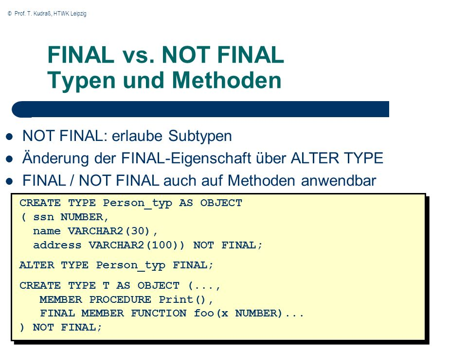 © Prof. T. Kudraß, HTWK Leipzig 38 FINAL vs. NOT FINAL Typen und Methoden CREATE TYPE Person_typ AS OBJECT ( ssn NUMBER, name VARCHAR2(30), address VA