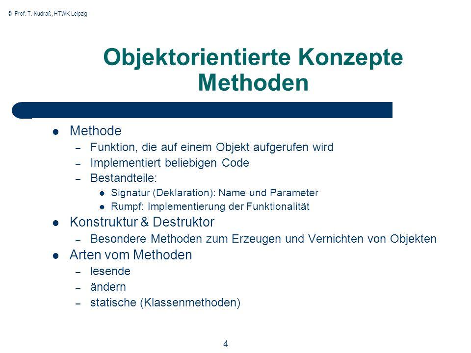 © Prof. T. Kudraß, HTWK Leipzig 4 Objektorientierte Konzepte Methoden Methode – Funktion, die auf einem Objekt aufgerufen wird – Implementiert beliebi