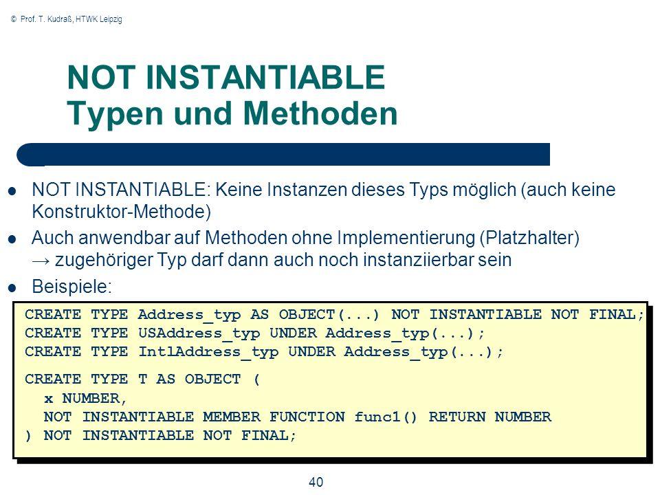 © Prof. T. Kudraß, HTWK Leipzig 40 NOT INSTANTIABLE Typen und Methoden CREATE TYPE Address_typ AS OBJECT(...) NOT INSTANTIABLE NOT FINAL; CREATE TYPE