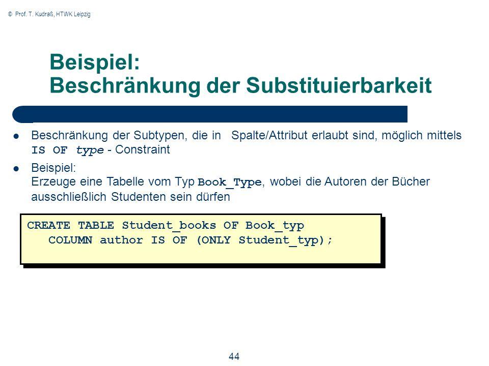 © Prof. T. Kudraß, HTWK Leipzig 44 Beispiel: Beschränkung der Substituierbarkeit Beschränkung der Subtypen, die in Spalte/Attribut erlaubt sind, mögli