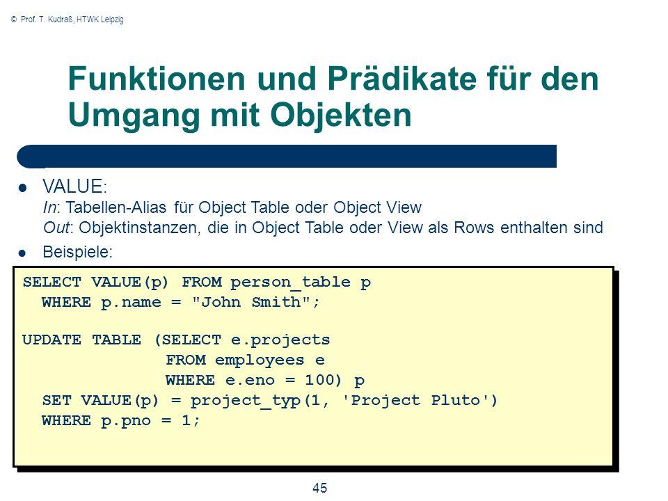 © Prof. T. Kudraß, HTWK Leipzig 45 Funktionen und Prädikate für den Umgang mit Objekten VALUE : In: Tabellen-Alias für Object Table oder Object View O