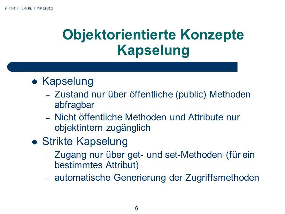 © Prof. T. Kudraß, HTWK Leipzig 6 Objektorientierte Konzepte Kapselung Kapselung – Zustand nur über öffentliche (public) Methoden abfragbar – Nicht öf