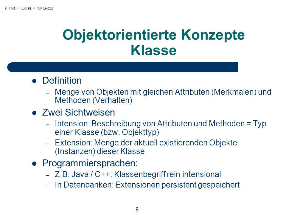 © Prof. T. Kudraß, HTWK Leipzig 8 Objektorientierte Konzepte Klasse Definition – Menge von Objekten mit gleichen Attributen (Merkmalen) und Methoden (