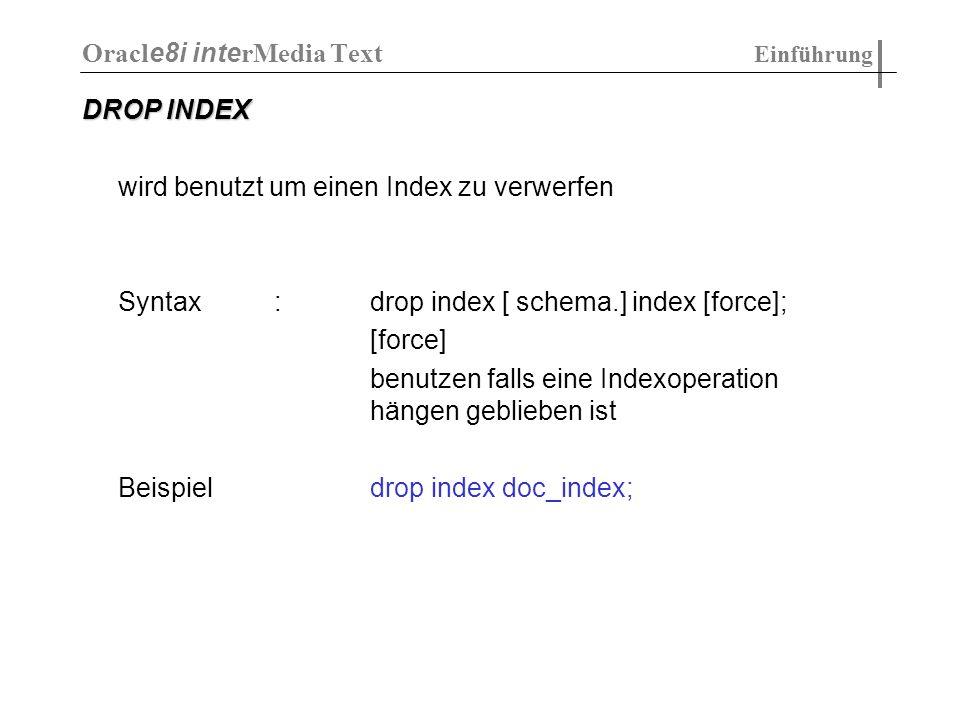 DROP INDEX wird benutzt um einen Index zu verwerfen Syntax:drop index [ schema.] index [force]; [force] benutzen falls eine Indexoperation hängen gebl