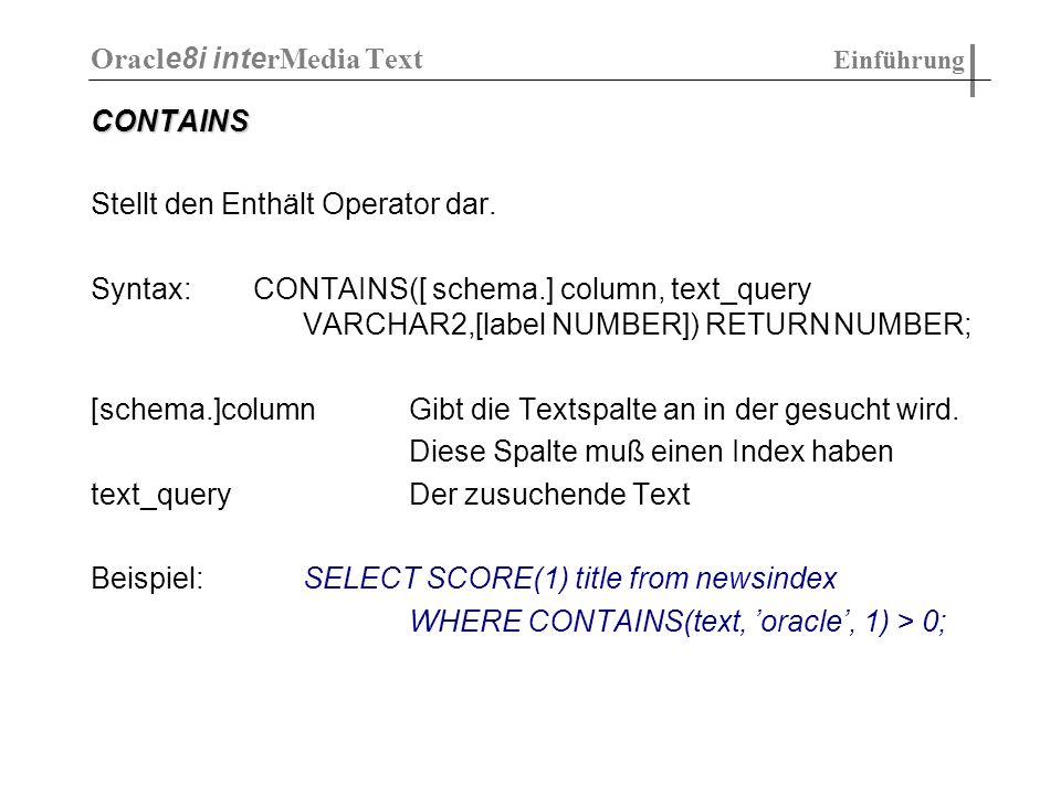 CONTAINS Stellt den Enthält Operator dar. Syntax: CONTAINS([ schema.] column, text_query VARCHAR2,[label NUMBER]) RETURNNUMBER; [schema.]columnGibt di