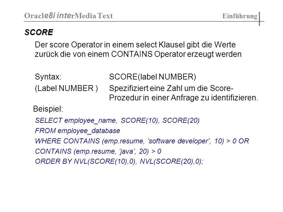 SCORE Der score Operator in einem select Klausel gibt die Werte zurück die von einem CONTAINS Operator erzeugt werden Syntax:SCORE(label NUMBER) (Labe