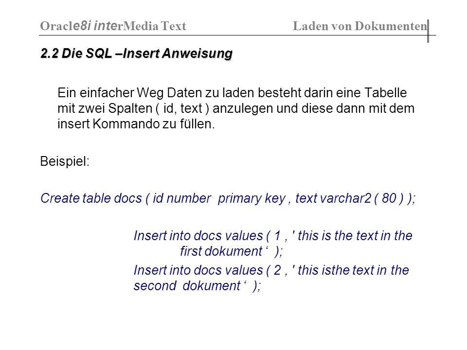 2.2 Die SQL –Insert Anweisung Ein einfacher Weg Daten zu laden besteht darin eine Tabelle mit zwei Spalten ( id, text ) anzulegen und diese dann mit d