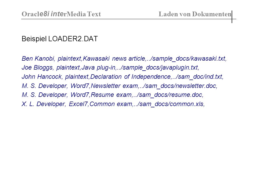 Beispiel LOADER2.DAT Ben Kanobi, plaintext,Kawasaki news article,../sample_docs/kawasaki.txt, Joe Bloggs, plaintext,Java plug-in,../sample_docs/javaplugin.txt, John Hancock, plaintext,Declaration of Independence,../sam_doc/ind.txt, M.