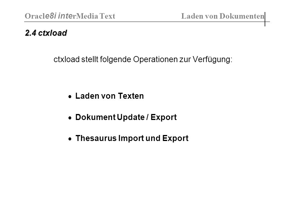 2.4 ctxload ctxload stellt folgende Operationen zur Verfügung: Laden von Texten Dokument Update / Export Thesaurus Import und Export Oracl e8i inte rM