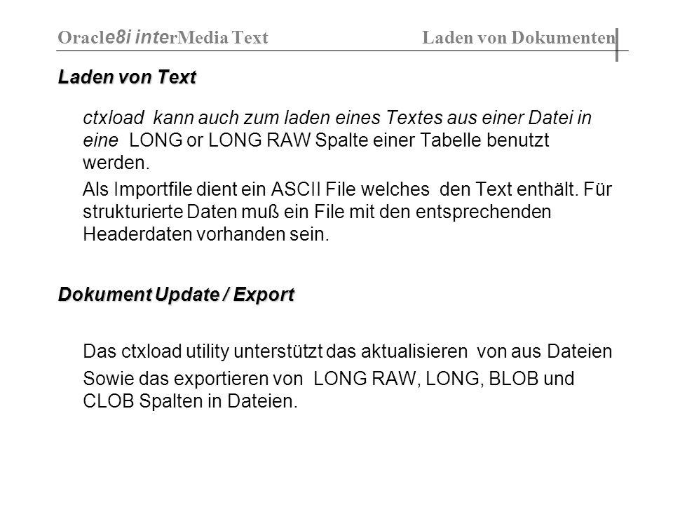 Laden von Text ctxload kann auch zum laden eines Textes aus einer Datei in eine LONG or LONG RAW Spalte einer Tabelle benutzt werden. Als Importfile d