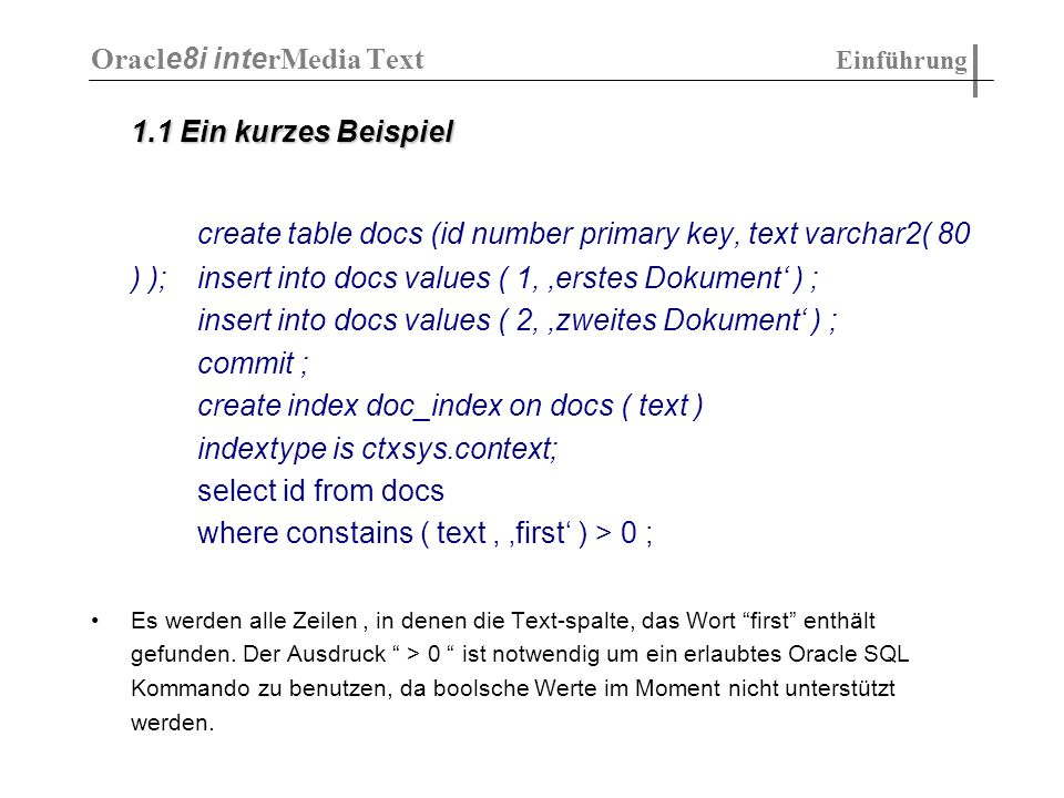 1.1 Ein kurzes Beispiel 1.1 Ein kurzes Beispiel create table docs (id number primary key, text varchar2( 80 ) );insert into docs values ( 1, erstes Dokument ) ; insert into docs values ( 2, zweites Dokument ) ; commit ; create index doc_index on docs ( text ) indextype is ctxsys.context; select id from docs where constains ( text, first ) > 0 ; Es werden alle Zeilen, in denen die Text-spalte, das Wort first enthält gefunden.
