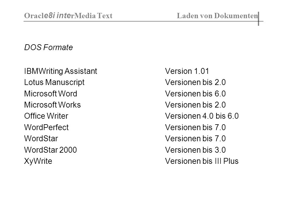 DOS Formate IBMWriting Assistant Version 1.01 Lotus Manuscript Versionen bis 2.0 Microsoft WordVersionen bis 6.0 Microsoft Works Versionen bis 2.0 Office Writer Versionen 4.0 bis 6.0 WordPerfect Versionen bis 7.0 WordStar Versionen bis 7.0 WordStar 2000 Versionen bis 3.0 XyWrite Versionen bis III Plus Oracl e8i inte rMedia Text Laden von Dokumenten