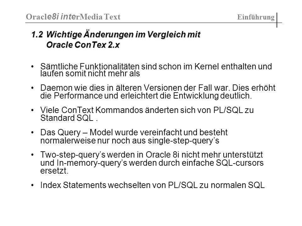 1.8 SQL-Kommandos ALTER INDEX wird verwendet um folgende Aufgaben zu realisieren Umbenennen eines Index Neuaufbau des Index mit anderen Einstellungen Weiterführen eine fehlgeschlagenen Indexoperation Durchführen von Indexwartung ( DML ) Indexoptimierung Hinzufügen von Stopwörtern zum Index ALTER INDEX [ schema.]index_name RENAME to new_index_name; ALTER INDEX [ schema.]index REBUILD [online] [parameters ( paramstring)]; Oracl e8i inte rMedia Text Einführung