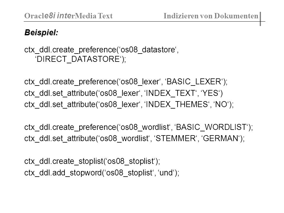 Beispiel: ctx_ddl.create_preference(os08_datastore, DIRECT_DATASTORE); ctx_ddl.create_preference(os08_lexer, BASIC_LEXER); ctx_ddl.set_attribute(os08_