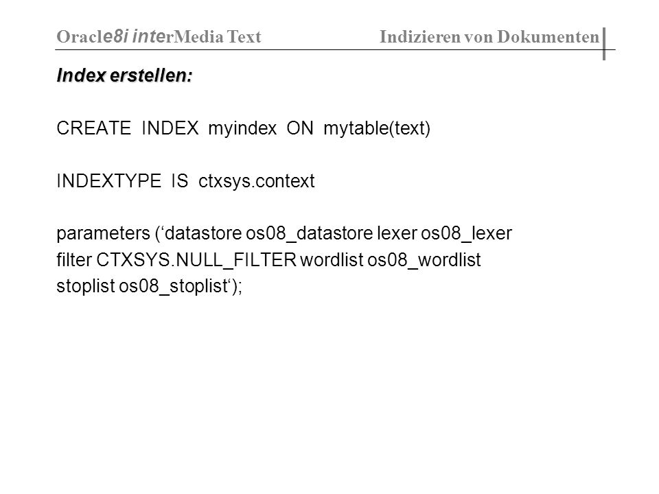 Index erstellen: CREATE INDEX myindex ON mytable(text) INDEXTYPE IS ctxsys.context parameters (datastore os08_datastore lexer os08_lexer filter CTXSYS