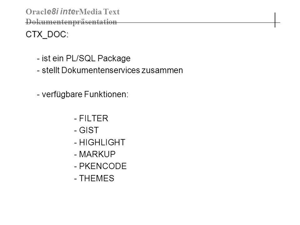 CTX_DOC: - ist ein PL/SQL Package - stellt Dokumentenservices zusammen - verfügbare Funktionen: - FILTER - GIST - HIGHLIGHT - MARKUP - PKENCODE - THEMES Oracl e8i inte rMedia Text Dokumentenpräsentation