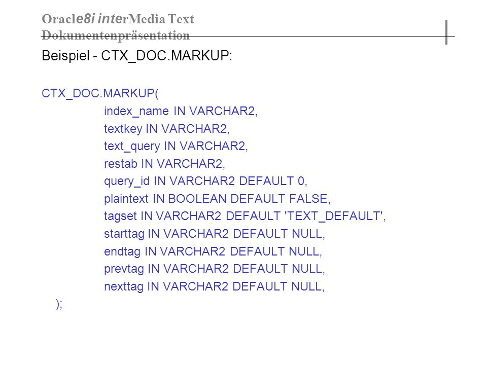 Beispiel - CTX_DOC.MARKUP: CTX_DOC.MARKUP( index_name IN VARCHAR2, textkey IN VARCHAR2, text_query IN VARCHAR2, restab IN VARCHAR2, query_id IN VARCHAR2 DEFAULT 0, plaintext IN BOOLEAN DEFAULT FALSE, tagset IN VARCHAR2 DEFAULT TEXT_DEFAULT , starttag IN VARCHAR2 DEFAULT NULL, endtag IN VARCHAR2 DEFAULT NULL, prevtag IN VARCHAR2 DEFAULT NULL, nexttag IN VARCHAR2 DEFAULT NULL, ); Oracl e8i inte rMedia Text Dokumentenpräsentation