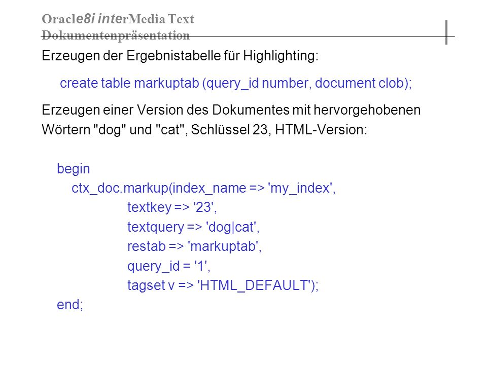 Erzeugen der Ergebnistabelle für Highlighting: create table markuptab (query_id number, document clob); Erzeugen einer Version des Dokumentes mit hervorgehobenen Wörtern dog und cat , Schlüssel 23, HTML-Version: begin ctx_doc.markup(index_name => my_index , textkey => 23 , textquery => dog|cat , restab => markuptab , query_id = 1 , tagset v => HTML_DEFAULT ); end; Oracl e8i inte rMedia Text Dokumentenpräsentation