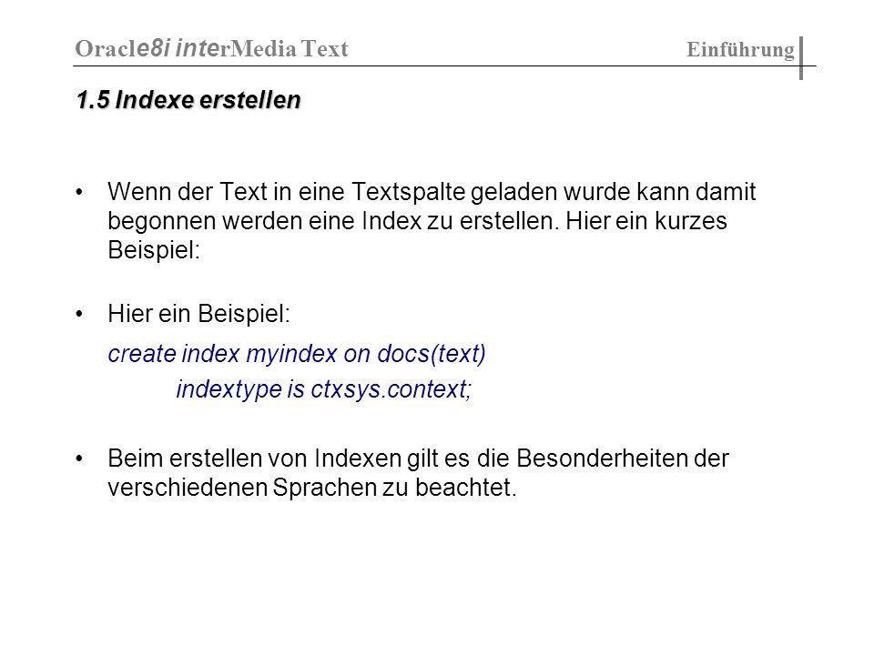 DIRECT_DATASTORE : - wird benutzt, wenn der Text direkt in der Datenbank gespeichert werden soll - hat keine Attribute DETAIL_DATASTORE: - der Text wird direkt in der Datenbank in Detailtabellen gespeichert - Verweise auf diese Detailtabellen befinden sich in der Mastertabelle - Attribute: - binary - detail_table - detail_key - detail_lineno - detail_text Oracl e8i inte rMedia Text Indizieren von Dokumenten