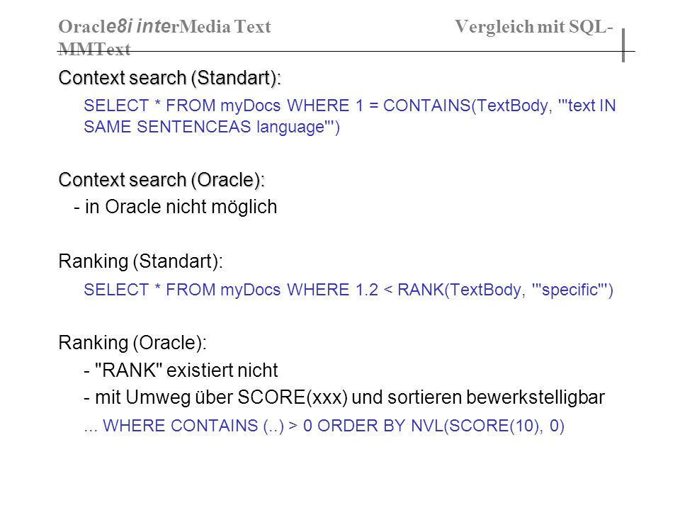 Context search (Standart): SELECT * FROM myDocs WHERE 1 = CONTAINS(TextBody, text IN SAME SENTENCEAS language ) Context search (Oracle): - in Oracle nicht möglich Ranking (Standart): SELECT * FROM myDocs WHERE 1.2 < RANK(TextBody, specific ) Ranking (Oracle): - RANK existiert nicht - mit Umweg über SCORE(xxx) und sortieren bewerkstelligbar...