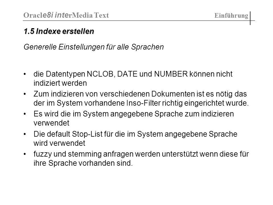 Index erstellen: CREATE INDEX myindex ON mytable(text) INDEXTYPE IS ctxsys.context parameters (datastore os08_datastore lexer os08_lexer filter CTXSYS.NULL_FILTER wordlist os08_wordlist stoplist os08_stoplist); Oracl e8i inte rMedia Text Indizieren von Dokumenten