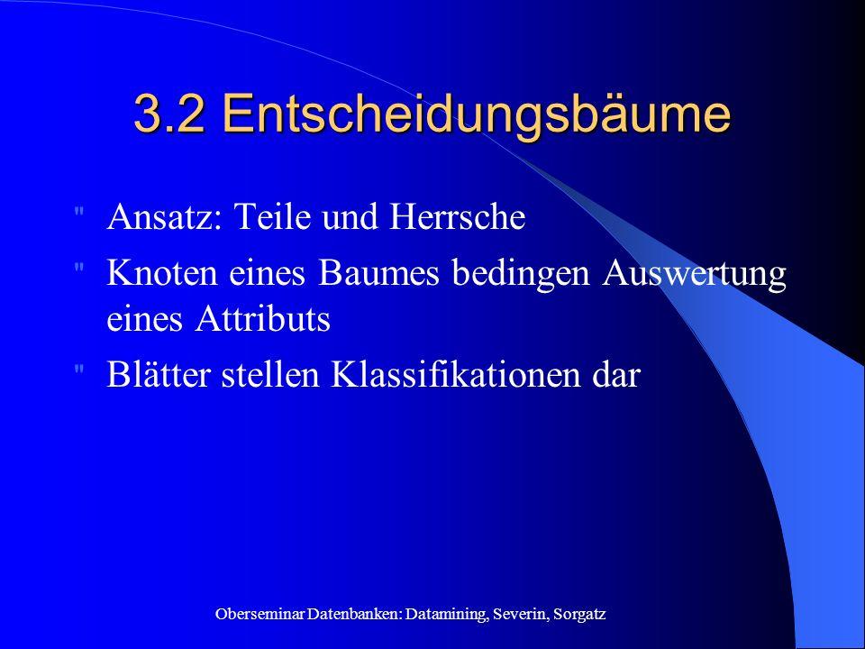 Oberseminar Datenbanken: Datamining, Severin, Sorgatz 3.2 Entscheidungsbäume Ansatz: Teile und Herrsche Knoten eines Baumes bedingen Auswertung eines Attributs Blätter stellen Klassifikationen dar
