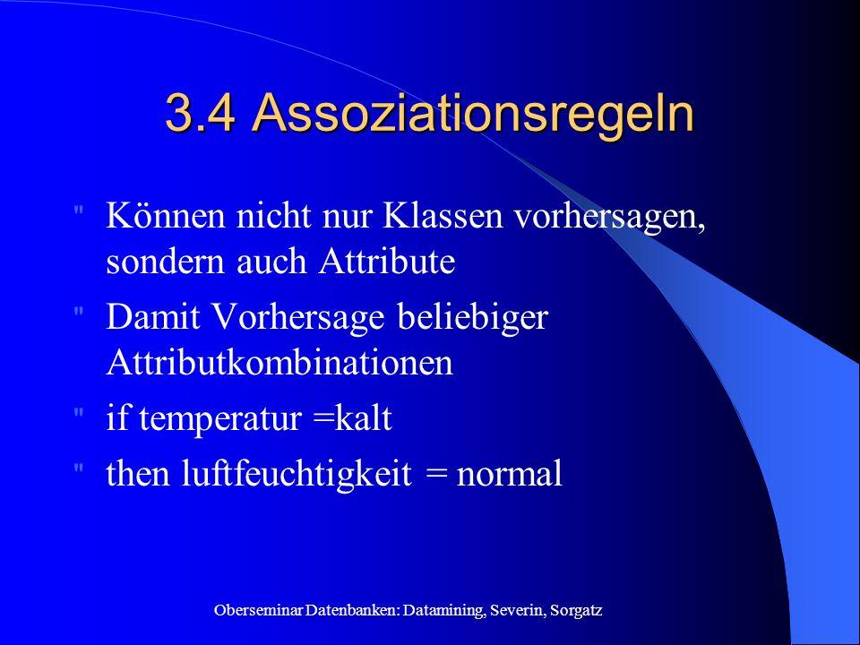 Oberseminar Datenbanken: Datamining, Severin, Sorgatz 3.4 Assoziationsregeln Können nicht nur Klassen vorhersagen, sondern auch Attribute Damit Vorhersage beliebiger Attributkombinationen if temperatur =kalt then luftfeuchtigkeit = normal