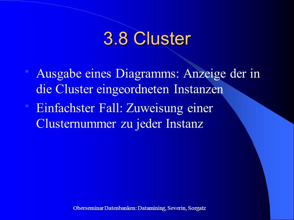 Oberseminar Datenbanken: Datamining, Severin, Sorgatz 3.8 Cluster Ausgabe eines Diagramms: Anzeige der in die Cluster eingeordneten Instanzen Einfachster Fall: Zuweisung einer Clusternummer zu jeder Instanz