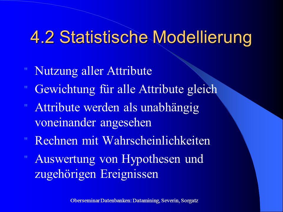 Oberseminar Datenbanken: Datamining, Severin, Sorgatz 4.2 Statistische Modellierung Nutzung aller Attribute Gewichtung für alle Attribute gleich Attribute werden als unabhängig voneinander angesehen Rechnen mit Wahrscheinlichkeiten Auswertung von Hypothesen und zugehörigen Ereignissen