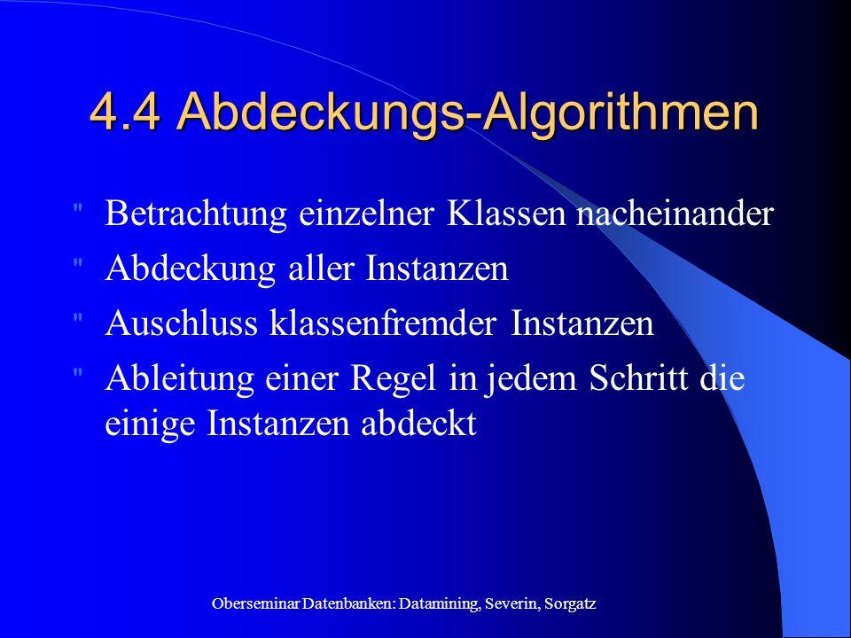 Oberseminar Datenbanken: Datamining, Severin, Sorgatz 4.4 Abdeckungs-Algorithmen Betrachtung einzelner Klassen nacheinander Abdeckung aller Instanzen Auschluss klassenfremder Instanzen Ableitung einer Regel in jedem Schritt die einige Instanzen abdeckt