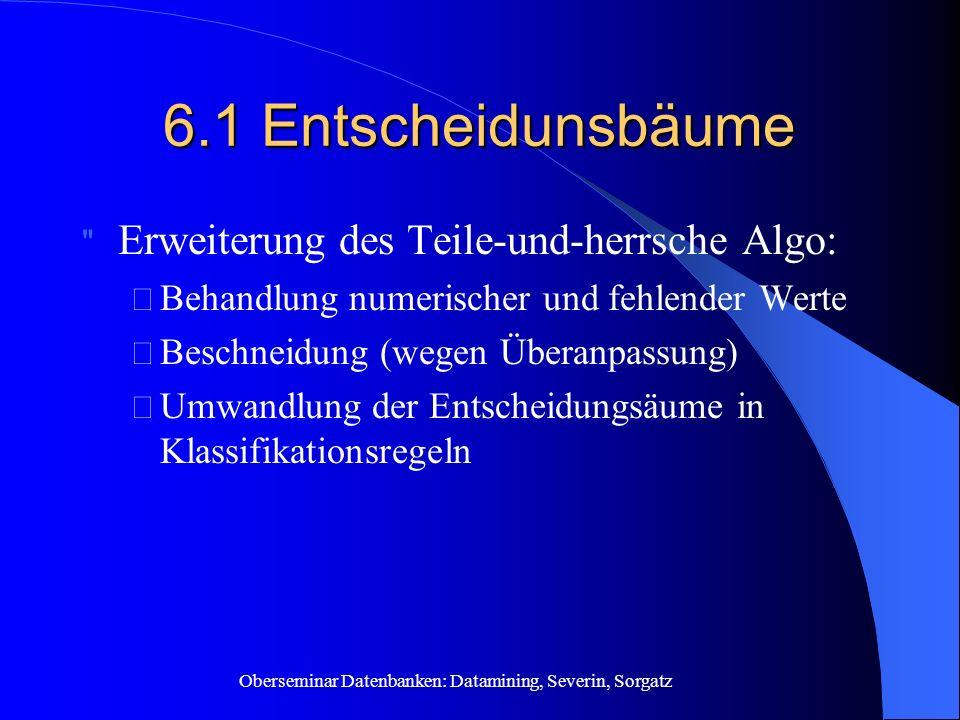 Oberseminar Datenbanken: Datamining, Severin, Sorgatz 6.1 Entscheidunsbäume Erweiterung des Teile-und-herrsche Algo: – Behandlung numerischer und fehlender Werte – Beschneidung (wegen Überanpassung) – Umwandlung der Entscheidungsäume in Klassifikationsregeln