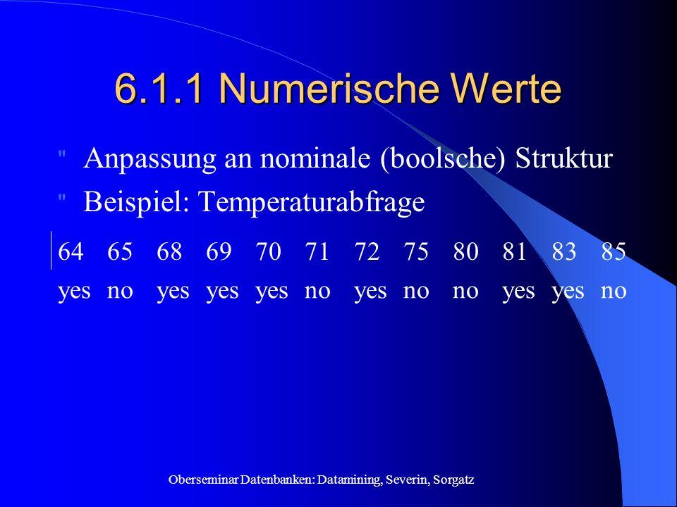 Oberseminar Datenbanken: Datamining, Severin, Sorgatz 6.1.1 Numerische Werte Anpassung an nominale (boolsche) Struktur Beispiel: Temperaturabfrage noyes no yesnoyes noyes 858381807572717069686564