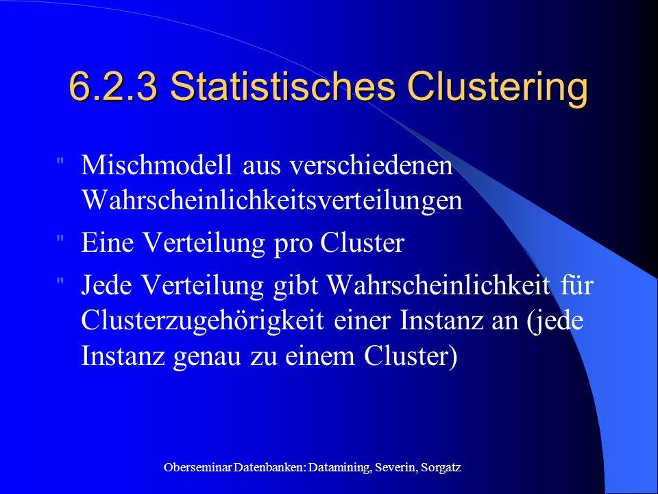 Oberseminar Datenbanken: Datamining, Severin, Sorgatz 6.2.3 Statistisches Clustering Mischmodell aus verschiedenen Wahrscheinlichkeitsverteilungen Eine Verteilung pro Cluster Jede Verteilung gibt Wahrscheinlichkeit für Clusterzugehörigkeit einer Instanz an (jede Instanz genau zu einem Cluster)