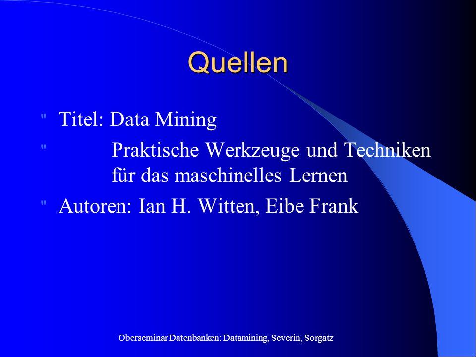 Oberseminar Datenbanken: Datamining, Severin, Sorgatz Quellen Titel: Data Mining Praktische Werkzeuge und Techniken für das maschinelles Lernen Autoren: Ian H.
