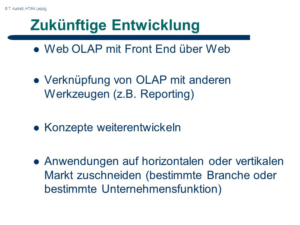 © T. Kudraß, HTWK Leipzig Zukünftige Entwicklung Web OLAP mit Front End über Web Verknüpfung von OLAP mit anderen Werkzeugen (z.B. Reporting) Konzepte