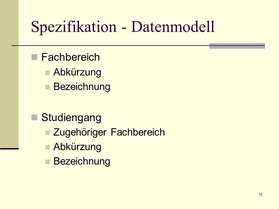 10 Spezifikation - Datenmodell Fachbereich Abkürzung Bezeichnung Studiengang Zugehöriger Fachbereich Abkürzung Bezeichnung