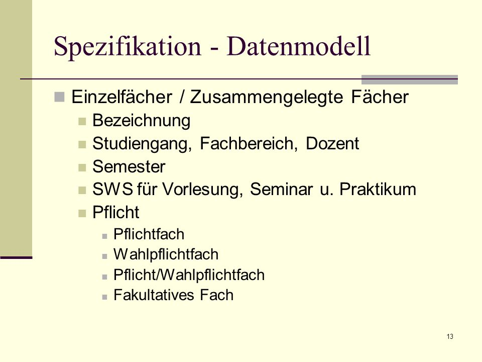 13 Spezifikation - Datenmodell Einzelfächer / Zusammengelegte Fächer Bezeichnung Studiengang, Fachbereich, Dozent Semester SWS für Vorlesung, Seminar