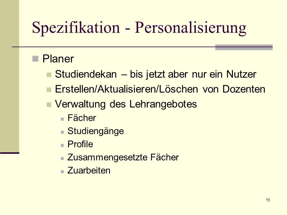 19 Spezifikation - Personalisierung Planer Studiendekan – bis jetzt aber nur ein Nutzer Erstellen/Aktualisieren/Löschen von Dozenten Verwaltung des Le