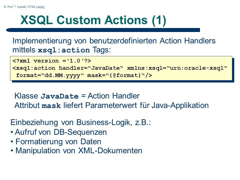 © Prof. T. Kudraß, HTWK Leipzig XSQL Custom Actions (1) Implementierung von benutzerdefinierten Action Handlers mittels xsql:action Tags: <xsql:action
