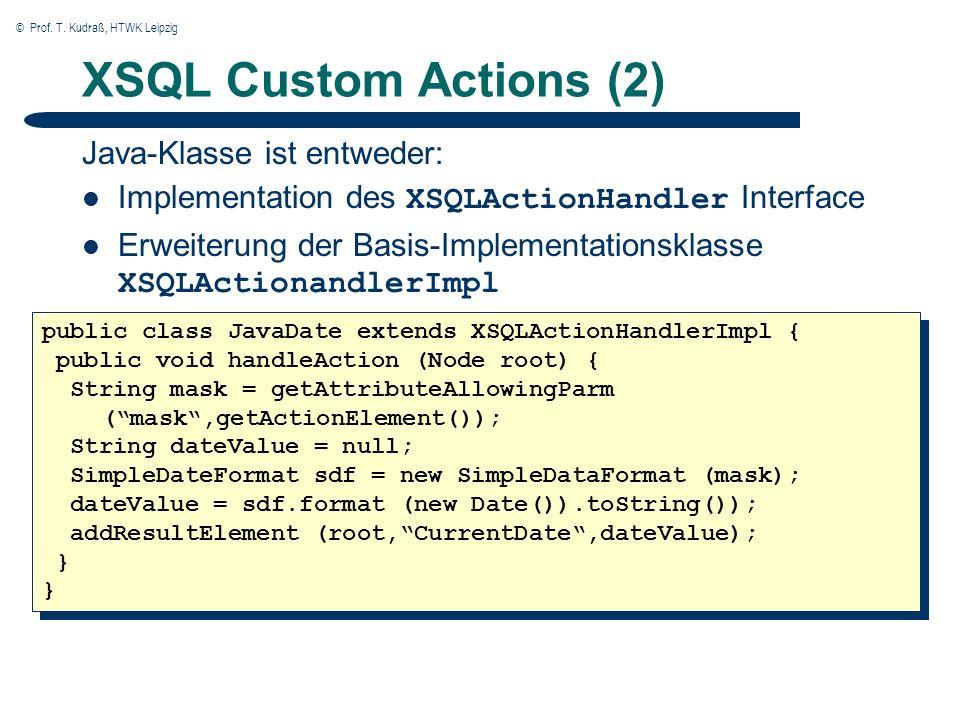 © Prof. T. Kudraß, HTWK Leipzig XSQL Custom Actions (2) Java-Klasse ist entweder: Implementation des XSQLActionHandler Interface Erweiterung der Basis
