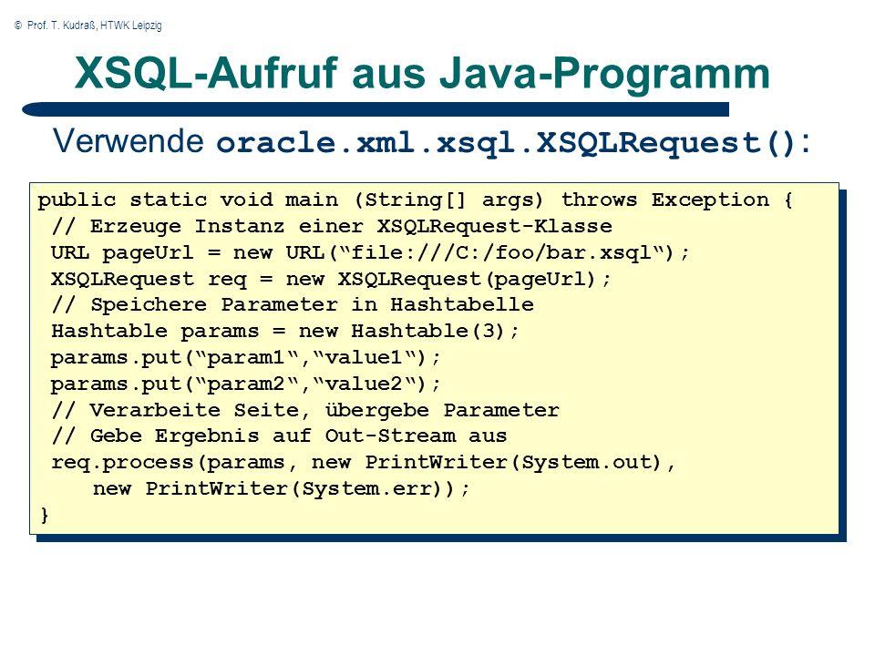 © Prof. T. Kudraß, HTWK Leipzig XSQL-Aufruf aus Java-Programm Verwende oracle.xml.xsql.XSQLRequest() : public static void main (String[] args) throws