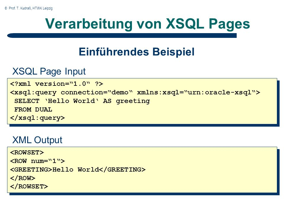 © Prof. T. Kudraß, HTWK Leipzig Verarbeitung von XSQL Pages SELECT Hello World AS greeting FROM DUAL SELECT Hello World AS greeting FROM DUAL XSQL Pag