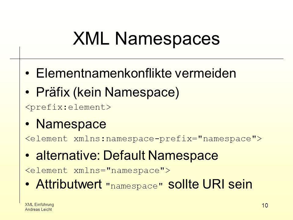 XML Einführung Andreas Leicht 10 XML Namespaces Elementnamenkonflikte vermeiden Präfix (kein Namespace) Namespace alternative: Default Namespace Attri