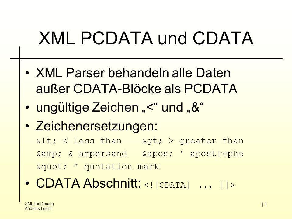 XML Einführung Andreas Leicht 11 XML PCDATA und CDATA XML Parser behandeln alle Daten außer CDATA-Blöcke als PCDATA ungültige Zeichen < und & Zeichene